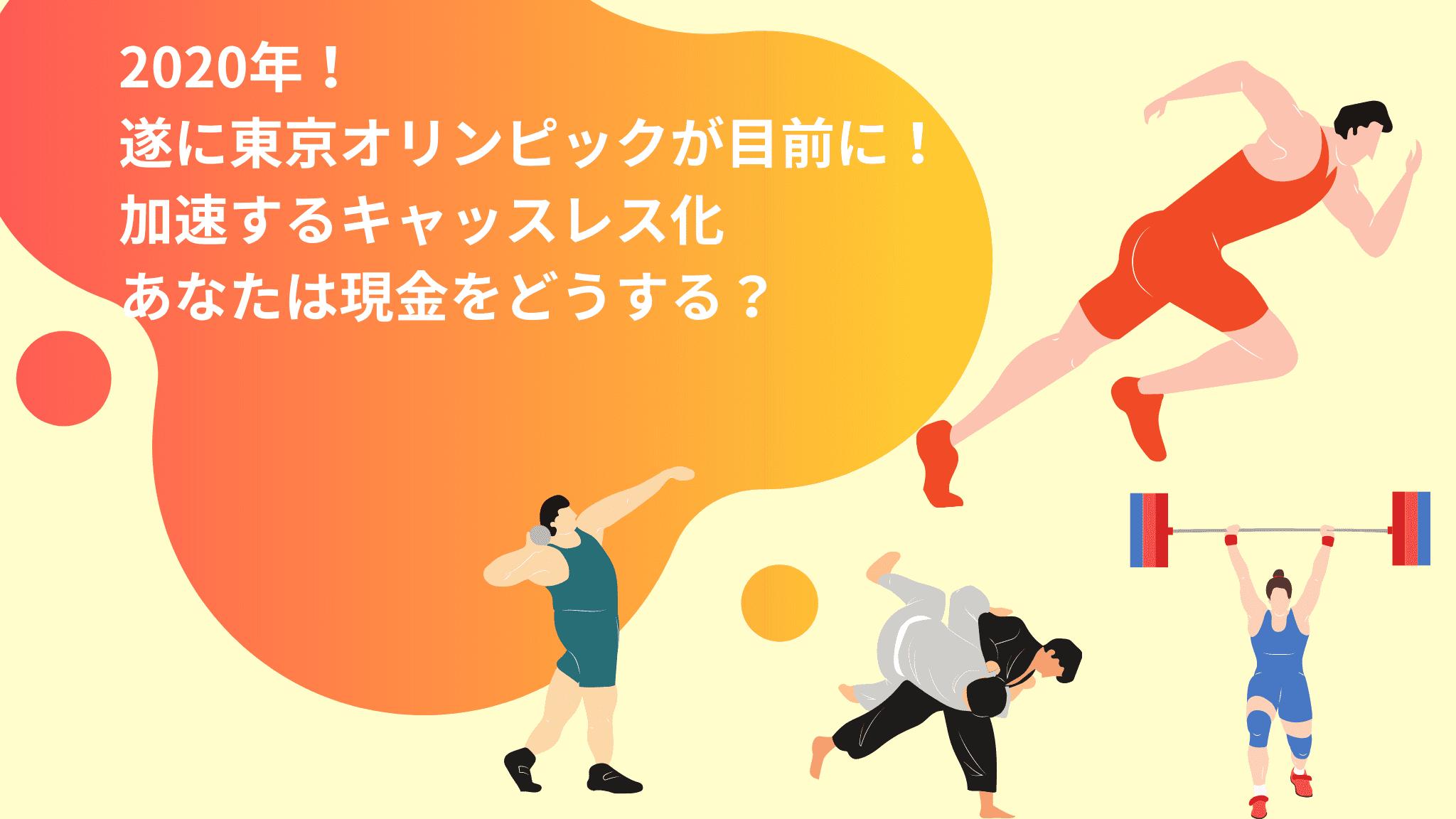2020年!遂に東京オリンピックが目前に! ~加速するキャッスレス化 あなたは現金をどうする?~